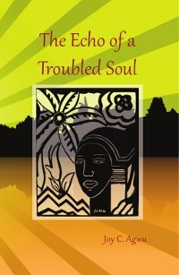 The Echo of a Troubled Soul by Joy C. Agwu. Published by The Manuscript Publisher, 2013.
